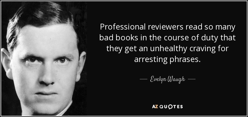 Professional reviewers read so many bad books in the course of duty that they get an unhealthy craving for arresting phrases. - Evelyn Waugh