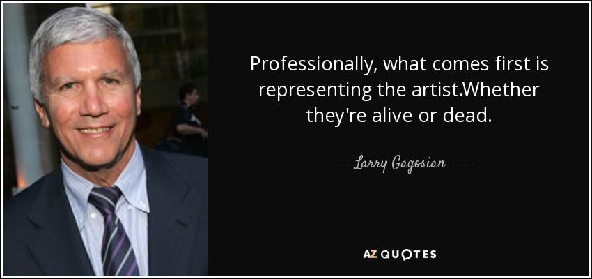 Professionally, what comes first is representing the artist.Whether they're alive or dead. - Larry Gagosian