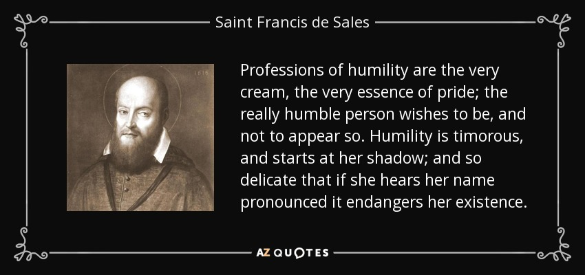 Professions of humility are the very cream, the very essence of pride; the really humble person wishes to be, and not to appear so. Humility is timorous, and starts at her shadow; and so delicate that if she hears her name pronounced it endangers her existence. - Saint Francis de Sales