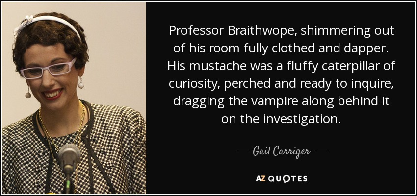 Professor Braithwope, shimmering out of his room fully clothed and dapper. His mustache was a fluffy caterpillar of curiosity, perched and ready to inquire, dragging the vampire along behind it on the investigation. - Gail Carriger
