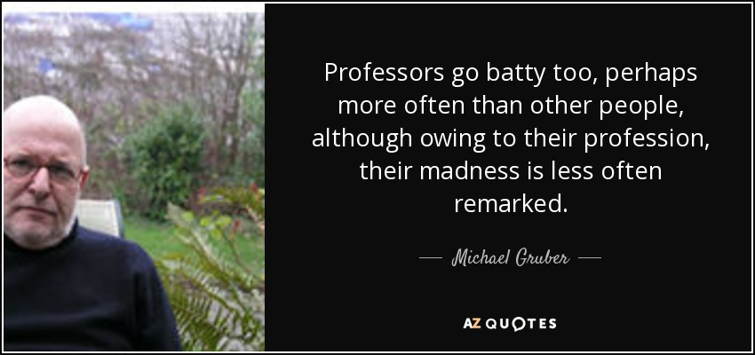 Professors go batty too, perhaps more often than other people, although owing to their profession, their madness is less often remarked. - Michael Gruber