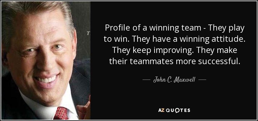 Profile of a winning team - They play to win. They have a winning attitude. They keep improving. They make their teammates more successful. - John C. Maxwell