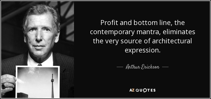 Profit and bottom line, the contemporary mantra, eliminates the very source of architectural expression. - Arthur Erickson