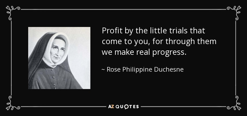 Profit by the little trials that come to you, for through them we make real progress. - Rose Philippine Duchesne