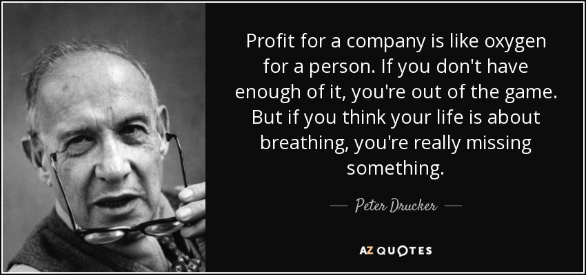 Profit for a company is like oxygen for a person. If you don't have enough of it, you're out of the game. But if you think your life is about breathing, you're really missing something. - Peter Drucker