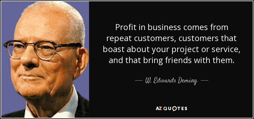 Profit in business comes from repeat customers, customers that boast about your project or service, and that bring friends with them. - W. Edwards Deming