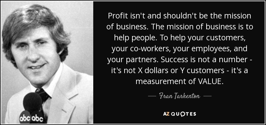 Profit isn't and shouldn't be the mission of business. The mission of business is to help people. To help your customers, your co-workers, your employees, and your partners. Success is not a number - it's not X dollars or Y customers - it's a measurement of VALUE. - Fran Tarkenton
