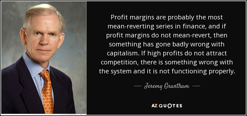 Profit margins are probably the most mean-reverting series in finance, and if profit margins do not mean-revert, then something has gone badly wrong with capitalism. If high profits do not attract competition, there is something wrong with the system and it is not functioning properly. - Jeremy Grantham