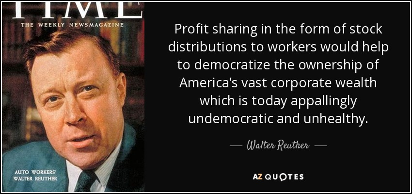 Profit sharing in the form of stock distributions to workers would help to democratize the ownership of America's vast corporate wealth which is today appallingly undemocratic and unhealthy. - Walter Reuther