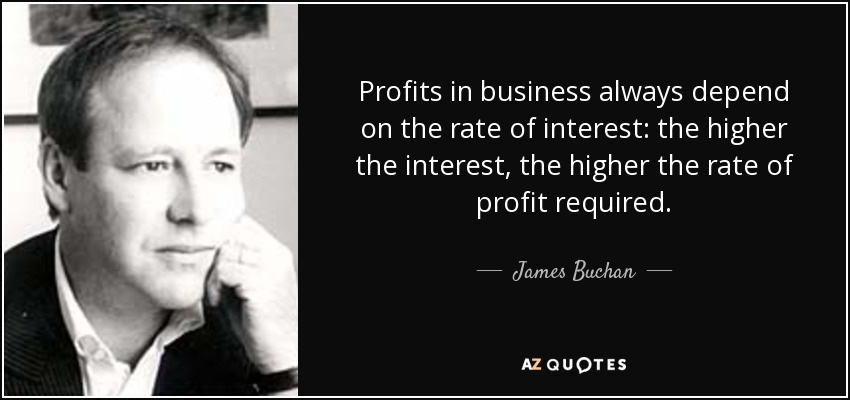 Profits in business always depend on the rate of interest: the higher the interest, the higher the rate of profit required. - James Buchan
