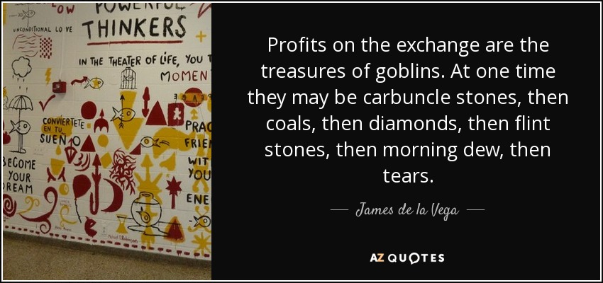 Profits on the exchange are the treasures of goblins. At one time they may be carbuncle stones, then coals, then diamonds, then flint stones, then morning dew, then tears. - James de la Vega