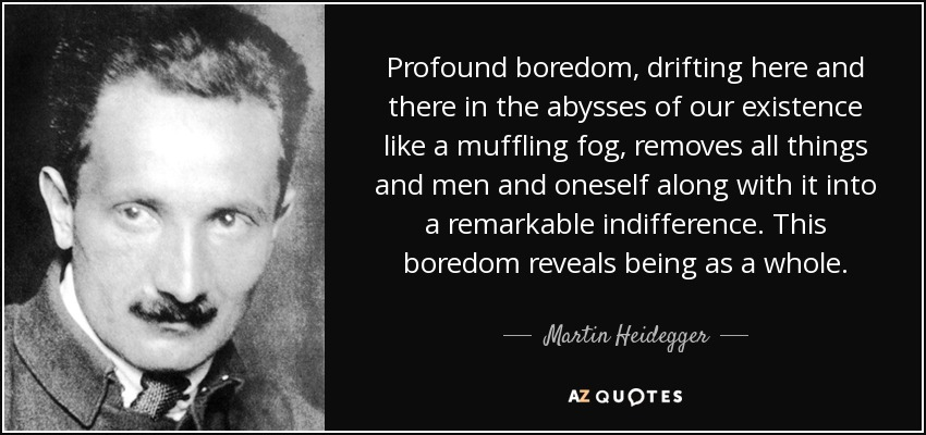 Profound boredom, drifting here and there in the abysses of our existence like a muffling fog, removes all things and men and oneself along with it into a remarkable indifference. This boredom reveals being as a whole. - Martin Heidegger