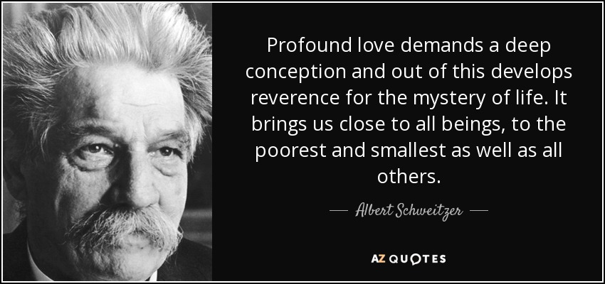 Profound love demands a deep conception and out of this develops reverence for the mystery of life. It brings us close to all beings, to the poorest and smallest as well as all others. - Albert Schweitzer