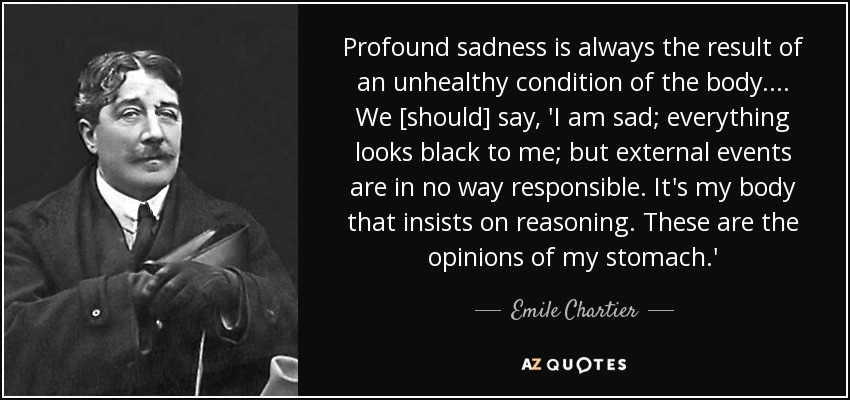 Profound sadness is always the result of an unhealthy condition of the body. ... We [should] say, 'I am sad; everything looks black to me; but external events are in no way responsible. It's my body that insists on reasoning. These are the opinions of my stomach.' - Emile Chartier
