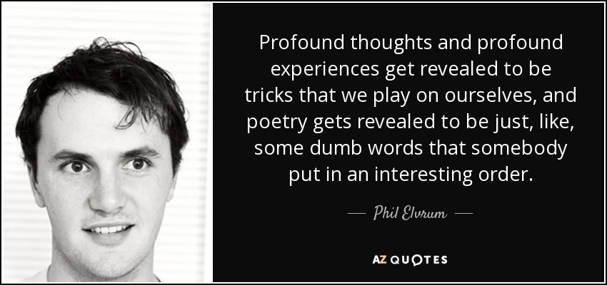 Profound thoughts and profound experiences get revealed to be tricks that we play on ourselves, and poetry gets revealed to be just, like, some dumb words that somebody put in an interesting order. - Phil Elvrum