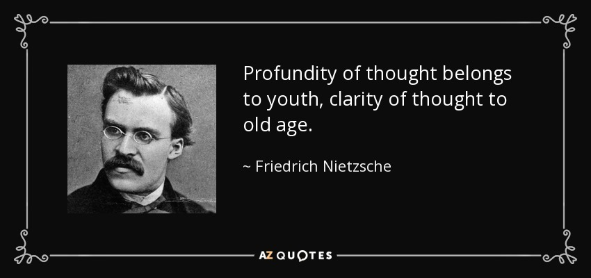 Profundity of thought belongs to youth, clarity of thought to old age. - Friedrich Nietzsche