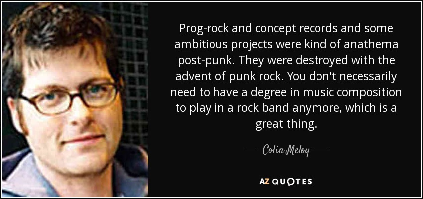 Prog-rock and concept records and some ambitious projects were kind of anathema post-punk. They were destroyed with the advent of punk rock. You don't necessarily need to have a degree in music composition to play in a rock band anymore, which is a great thing. - Colin Meloy