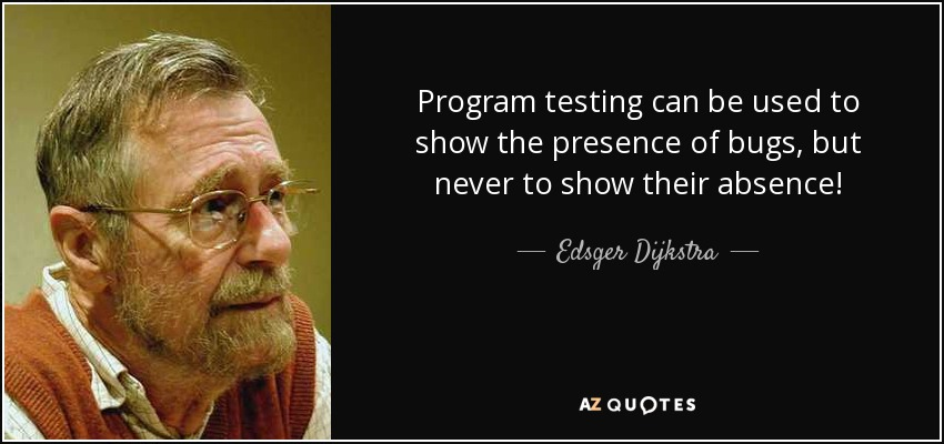Program testing can be used to show the presence of bugs, but never to show their absence! - Edsger Dijkstra