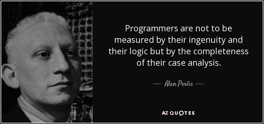 Programmers are not to be measured by their ingenuity and their logic but by the completeness of their case analysis. - Alan Perlis