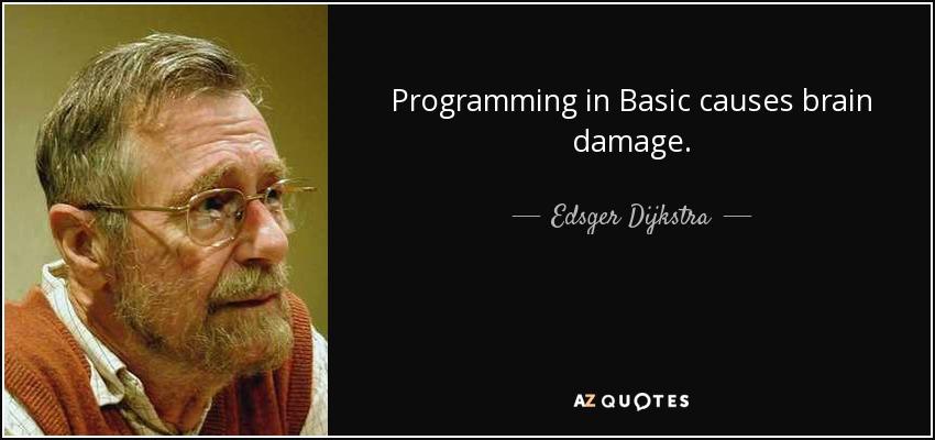Programming in Basic causes brain damage. - Edsger Dijkstra