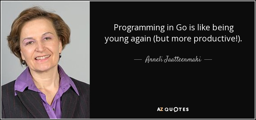 Programming in Go is like being young again (but more productive!). - Anneli Jaatteenmaki