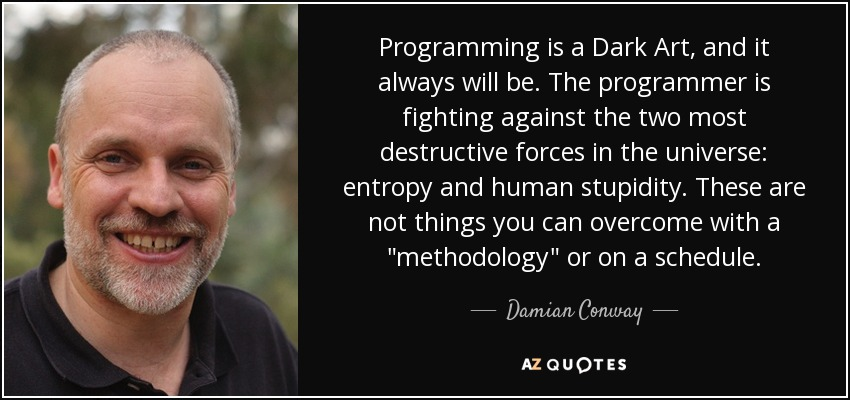 Programming is a Dark Art, and it always will be. The programmer is fighting against the two most destructive forces in the universe: entropy and human stupidity. These are not things you can overcome with a