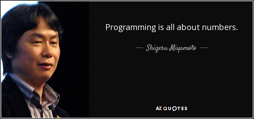 Programming is all about numbers. - Shigeru Miyamoto