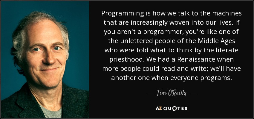 Programming is how we talk to the machines that are increasingly woven into our lives. If you aren't a programmer, you're like one of the unlettered people of the Middle Ages who were told what to think by the literate priesthood. We had a Renaissance when more people could read and write; we'll have another one when everyone programs. - Tim O'Reilly
