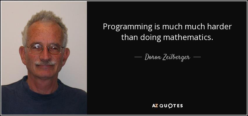 Programming is much much harder than doing mathematics. - Doron Zeilberger