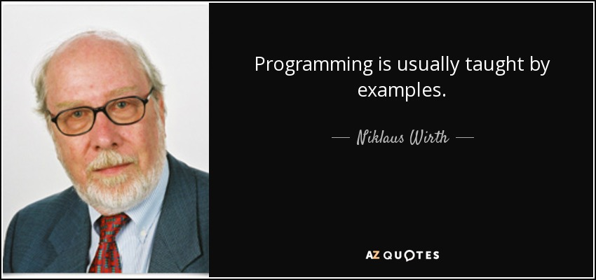 Programming is usually taught by examples. - Niklaus Wirth