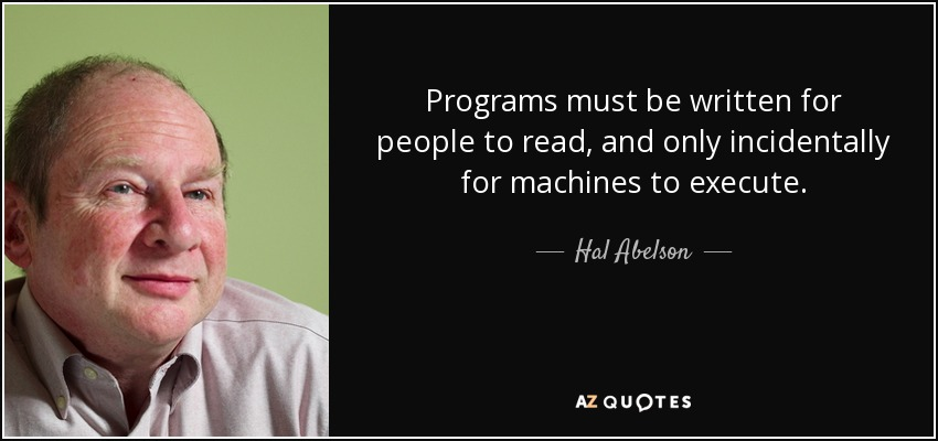 Programs must be written for people to read, and only incidentally for machines to execute. - Hal Abelson