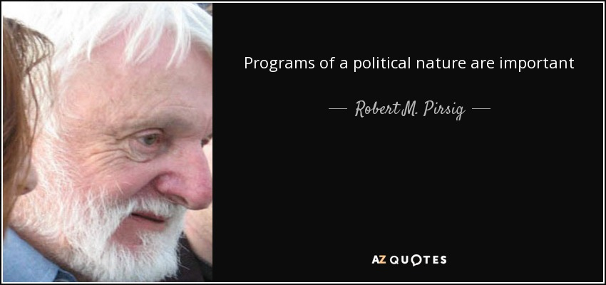 Programs of a political nature are important end products of social quality that can be effective only if the underlying structure of social values is right. The social values are right only if the individual values are right. The place to improve the world is first in one's heart and head and hands, and then work outward from there. - Robert M. Pirsig