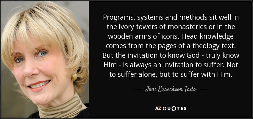 Programs, systems and methods sit well in the ivory towers of monasteries or in the wooden arms of icons. Head knowledge comes from the pages of a theology text. But the invitation to know God - truly know Him - is always an invitation to suffer. Not to suffer alone, but to suffer with Him. - Joni Eareckson Tada