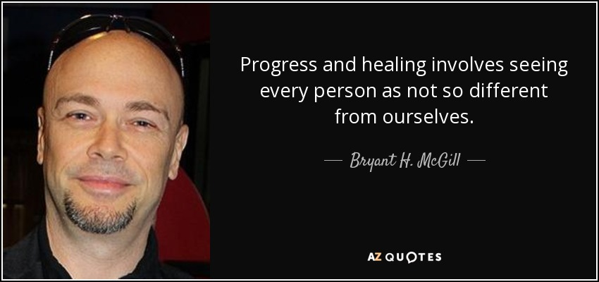 Progress and healing involves seeing every person as not so different from ourselves. - Bryant H. McGill