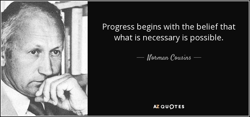 Progress begins with the belief that what is necessary is possible. - Norman Cousins