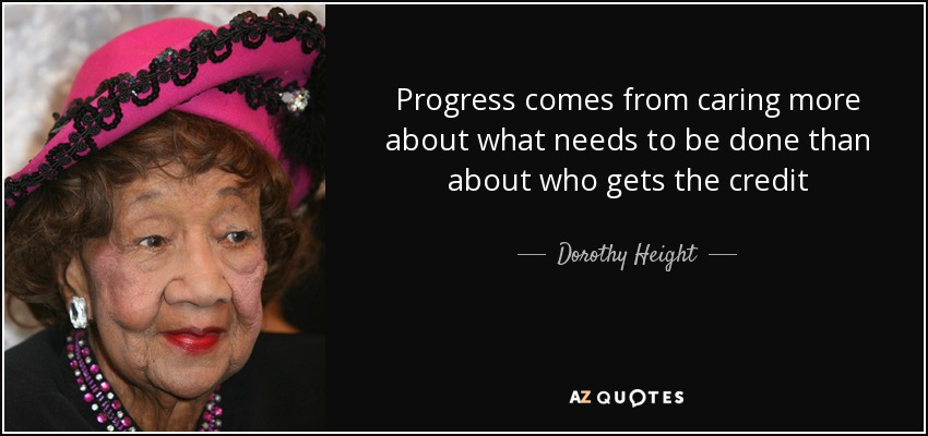 Progress comes from caring more about what needs to be done than about who gets the credit - Dorothy Height