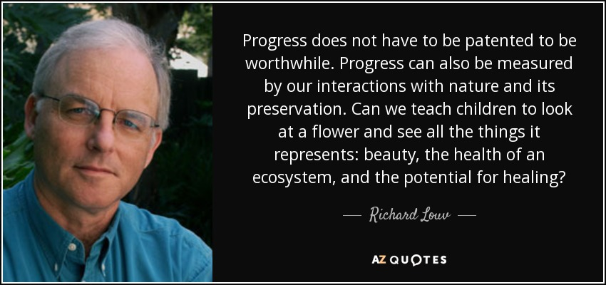 Progress does not have to be patented to be worthwhile. Progress can also be measured by our interactions with nature and its preservation. Can we teach children to look at a flower and see all the things it represents: beauty, the health of an ecosystem, and the potential for healing? - Richard Louv