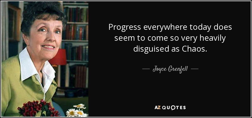 Progress everywhere today does seem to come so very heavily disguised as Chaos. - Joyce Grenfell