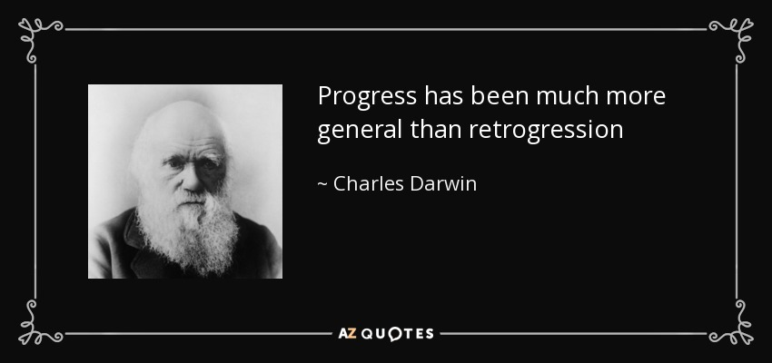 Progress has been much more general than retrogression - Charles Darwin