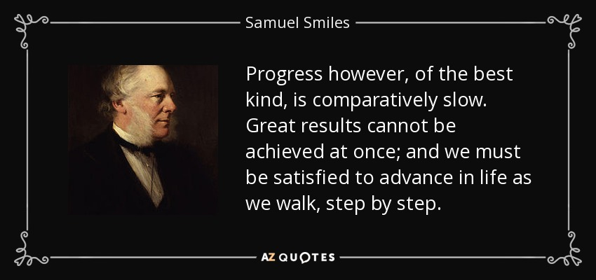 Progress however, of the best kind, is comparatively slow. Great results cannot be achieved at once; and we must be satisfied to advance in life as we walk, step by step. - Samuel Smiles