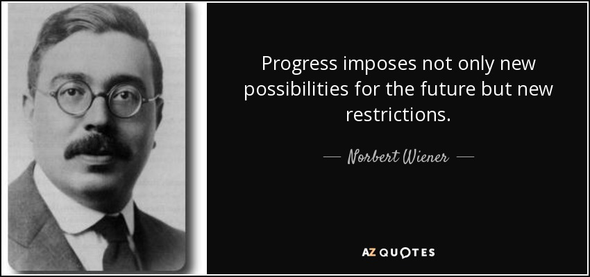 Progress imposes not only new possibilities for the future but new restrictions. - Norbert Wiener