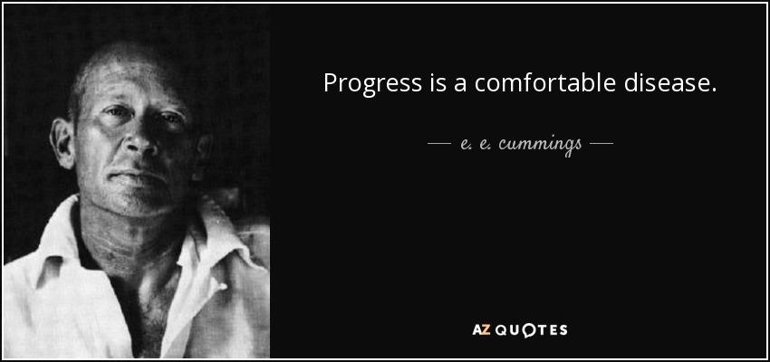 Progress is a comfortable disease. - e. e. cummings