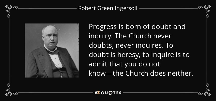Progress is born of doubt and inquiry. The Church never doubts, never inquires. To doubt is heresy, to inquire is to admit that you do not know—the Church does neither. - Robert Green Ingersoll