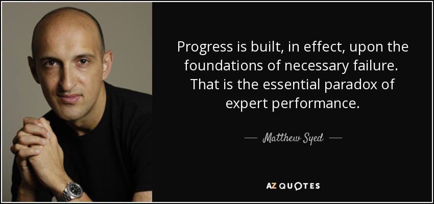 Progress is built, in effect, upon the foundations of necessary failure. That is the essential paradox of expert performance. - Matthew Syed