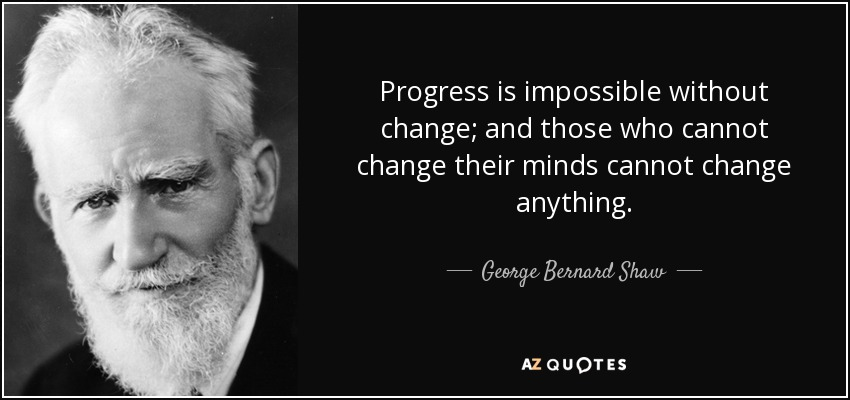 Progress is impossible without change; and those who cannot change their minds cannot change anything. - George Bernard Shaw