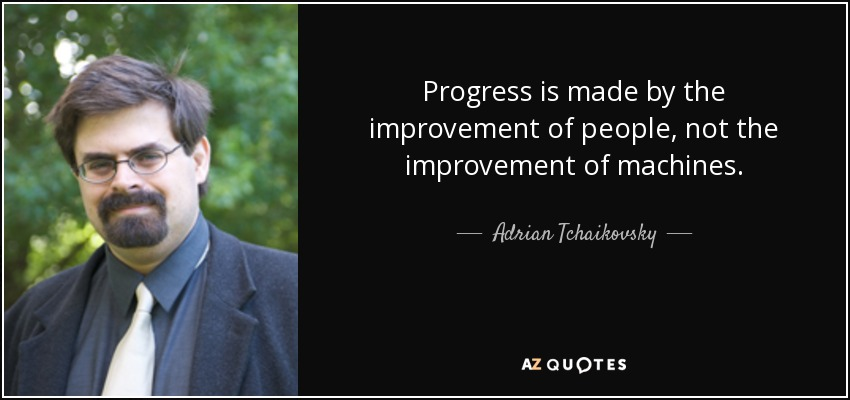 Progress is made by the improvement of people, not the improvement of machines. - Adrian Tchaikovsky