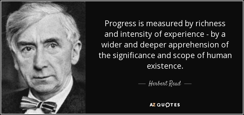 Progress is measured by richness and intensity of experience - by a wider and deeper apprehension of the significance and scope of human existence. - Herbert Read