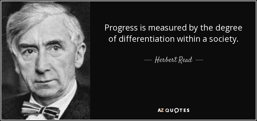 Progress is measured by the degree of differentiation within a society. - Herbert Read