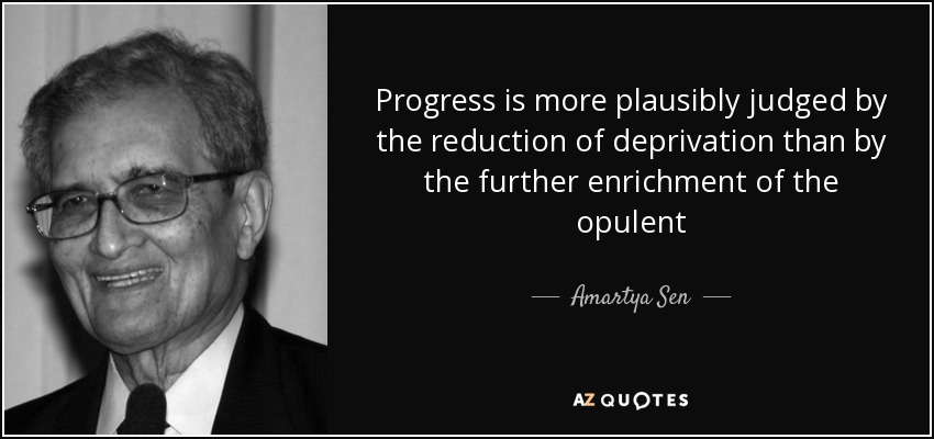 Progress is more plausibly judged by the reduction of deprivation than by the further enrichment of the opulent - Amartya Sen