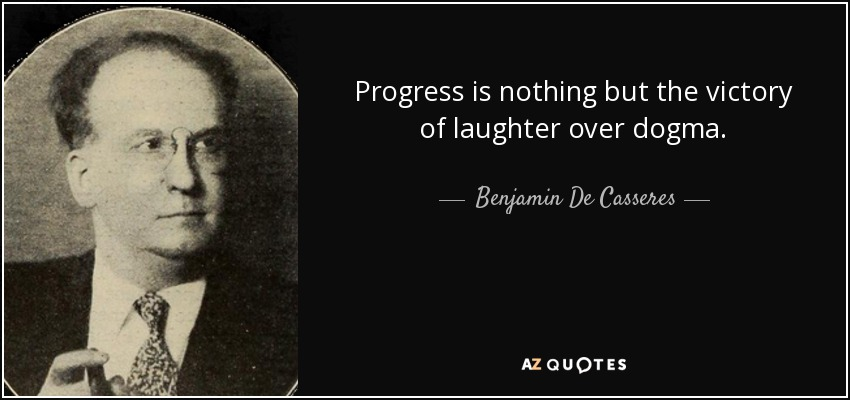 Progress is nothing but the victory of laughter over dogma. - Benjamin De Casseres